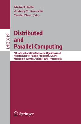 Distributed and Parallel Computing: 6th International Conference on Algorithms and Architectures for Parallel Processing, ICA3PP, Melbourne, Australia, October 2-3, 2005, Proceedings - Lecture Notes in Computer Science 3719 (Paperback)