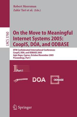On the Move to Meaningful Internet Systems 2005: CoopIS, DOA, and ODBASE: OTM Confederated International Conferences, CoopIS, DOA, and ODBASE 2005, Agia Napa, Cyprus, October 31 - November 4, 2005, Proceedings Part I - Information Systems and Applications, incl. Internet/Web, and HCI 3760 (Paperback)