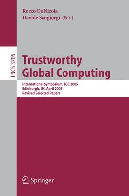 Trustworthy Global Computing: International Symposium, TGC 2005, Edinburgh, UK, April 7-9, 2005. Revised Selected Papers - Lecture Notes in Computer Science 3705 (Paperback)