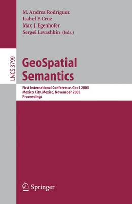 GeoSpatial Semantics: First International Conference, GeoS 2005, Mexico City, Mexico, November 29-30, 2005, Proceedings - Lecture Notes in Computer Science 3799 (Paperback)