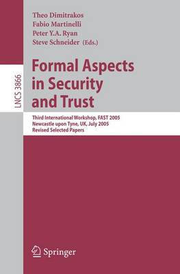 Formal Aspects in Security and Trust: Third International Workshop, FAST 2005, Newcastle upon Tyne, UK, July 18-19, 2005, Revised Selected Papers - Security and Cryptology 3866 (Paperback)