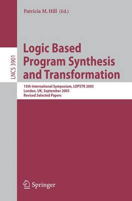 Logic Based Program Synthesis and Transformation: 15th International Symposium, LOPSTR 2005, London, UK, September 7-9, 2005, Revised Selected Papers - Theoretical Computer Science and General Issues 3901 (Paperback)