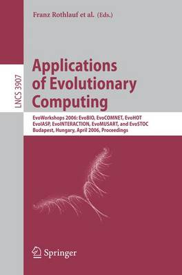 Applications of Evolutionary Computing: EvoWorkshops 2006: EvoBIO, EvoCOMNET, EvoHOT, EvoIASP, EvoINTERACTION, EvoMUSART, and EvoSTOC, Budapest, Hungary, April 10-12, 2006, Proceedings - Lecture Notes in Computer Science 3907 (Paperback)