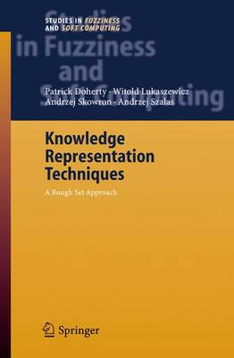 Knowledge Representation Techniques: A Rough Set Approach - Studies in Fuzziness and Soft Computing 202 (Hardback)
