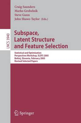 Subspace, Latent Structure and Feature Selection: Statistical and Optimization Perspectives Workshop, SLSFS 2005 Bohinj, Slovenia, February 23-25, 2005, Revised Selected Papers - Theoretical Computer Science and General Issues 3940 (Paperback)