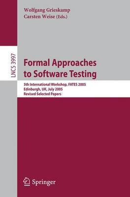 Formal Approaches to Software Testing: 5th International Workshop, FATES 2005, Edinburgh, UK, July 11, 2005, Revised Selected Papers - Programming and Software Engineering 3997 (Paperback)
