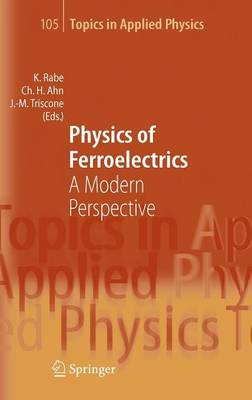 Physics of Ferroelectrics: A Modern Perspective - Topics in Applied Physics 105 (Hardback)