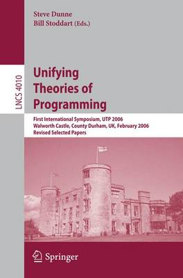 Unifying Theories of Programming: First International Symposium, UTP 2006, Walworth Castle, County Durham, UK, February 5-7, 2006, Revised Selected Papers - Theoretical Computer Science and General Issues 4010 (Paperback)