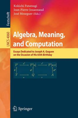 Algebra, Meaning, and Computation: Essays dedicated to Joseph A. Goguen on the Occasion of His 65th Birthday - Lecture Notes in Computer Science 4060 (Paperback)