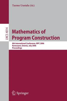 Mathematics of Program Construction: 8th International Conference, MPC 2006, Kuressaare, Estonia, July 3-5, 2006, Proceedings - Theoretical Computer Science and General Issues 4014 (Paperback)
