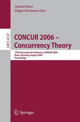 CONCUR 2006 - Concurrency Theory: 17th International Conference, CONCUR 2006, Bonn, Germany, August 27-30, 2006 - Theoretical Computer Science and General Issues 4137 (Paperback)