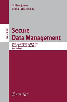 Secure Data Management: Third VLDB Workshop, SDM 2006, Seoul, Korea, September 10-11, 2006, Proceedings - Lecture Notes in Computer Science 4165 (Paperback)