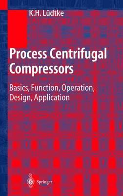 Process Centrifugal Compressors: Basics, Function, Operation, Design, Application (Hardback)
