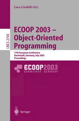 ECOOP 2003 - Object-Oriented Programming: 17th European Conference, Darmstadt, Germany, July 21-25, 2003. Proceedings - Lecture Notes in Computer Science 2743 (Paperback)
