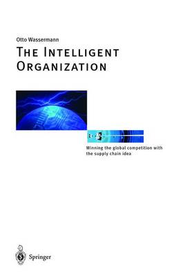 The Intelligent Organization: Winning the Global Competition with the Supply Chain Idea (Hardback)