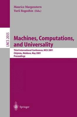 Machines, Computations, and Universality: Third International Conference, MCU 2001 Chisinau, Moldava, May 23-27, 2001 Proceedings - Lecture Notes in Computer Science 2055 (Paperback)