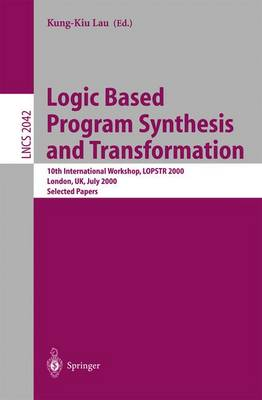 Logic Based Program Synthesis and Transformation: 10th International Workshop, LOPSTR 2000 London, UK, July 24-28, 2000 Selected Papers - Lecture Notes in Computer Science 2042 (Paperback)
