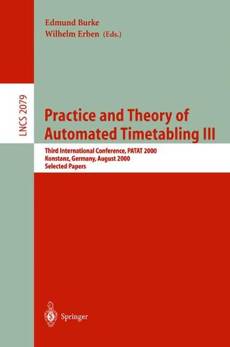 Practice and Theory of Automated Timetabling III: Third International Conference, PATAT 2000 Konstanz, Germany, August 16-18, 2000 Selected Papers - Lecture Notes in Computer Science 2079 (Paperback)