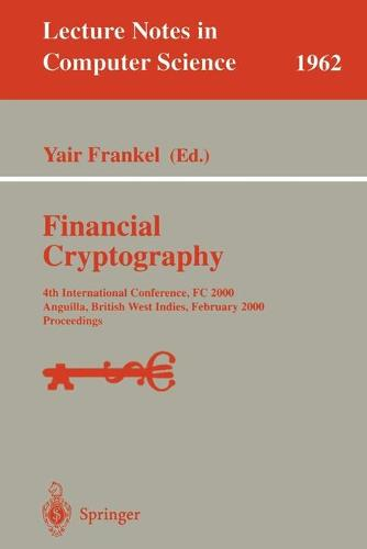 Financial Cryptography: 4th International Conference, FC 2000 Anguilla, British West Indies, February 20-24, 2000 Proceedings - Lecture Notes in Computer Science 1962 (Paperback)