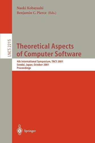Theoretical Aspects of Computer Software: 4th International Symposium, TACS 2001, Sendai, Japan, October 29-31, 2001. Proceedings - Lecture Notes in Computer Science 2215 (Paperback)