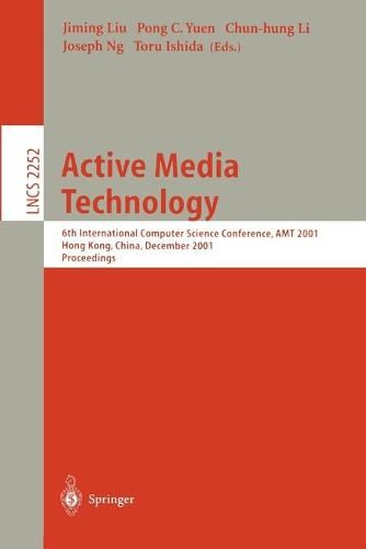 Active Media Technology: 6th International Computer Science Conference, AMT 2001, Hong Kong, China, December 18-20, 2001. Proceedings - Lecture Notes in Computer Science 2252 (Paperback)
