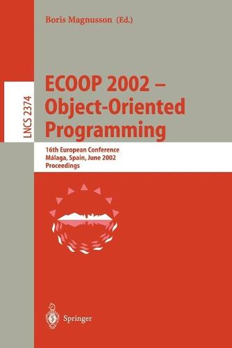 ECOOP 2002 - Object-Oriented Programming: 16th European Conference Malaga, Spain, June 10-14, 2002 Proceedings - Lecture Notes in Computer Science 2374 (Paperback)