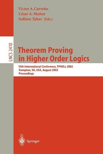 Theorem Proving in Higher Order Logics: 15th International Conference, TPHOLs 2002, Hampton, VA, USA, August 20-23, 2002. Proceedings - Lecture Notes in Computer Science 2410 (Paperback)