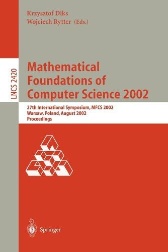 Mathematical Foundations of Computer Science 2002: 27th International Symposium, MFCS 2002, Warsaw, Poland, August 26-30, 2002. Proceedings - Lecture Notes in Computer Science 2420 (Paperback)