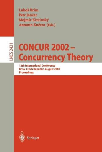 CONCUR 2002 - Concurrency Theory: 13th International Conference, Brno, Czech Republic, August 20-23, 2002. Proceedings - Lecture Notes in Computer Science 2421 (Paperback)