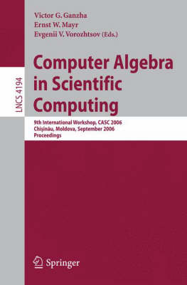 Computer Algebra in Scientific Computing: 9th International Workshop, CASC 2006, Chisinau, Moldova, September 11-15, 2006, Proceedings - Lecture Notes in Computer Science 4194 (Paperback)