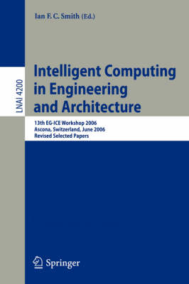 Intelligent Computing in Engineering and Architecture: 13th EG-ICE Workshop 2006, Ascona, Switzerland, June 25-30, 2006, Revised Selected Papers - Lecture Notes in Computer Science 4200 (Paperback)