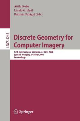 Discrete Geometry for Computer Imagery: 13th International Conference, DGCI 2006, Szeged, Hungary, October 25-27, 2006, Proceedings - Image Processing, Computer Vision, Pattern Recognition, and Graphics 4245 (Paperback)