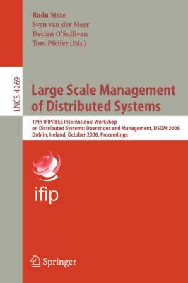 Large Scale Management of Distributed Systems: 17th IFIP/IEEE International Workshop on Distributed Systems: Operations and Management, DSOM 2006, Dublin, Ireland, October 23-25, 2006, Proceedings - Computer Communication Networks and Telecommunications 4269 (Paperback)