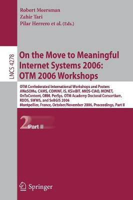 On the Move to Meaningful Internet Systems 2006: OTM 2006 Workshops: OTM Confederated International Conferences and Posters, AWeSOMe, CAMS,COMINF,IS,KSinBIT,MIOS-CIAO,MONET,OnToContent,ORM,PerSys,OTM Academy Doctoral Consortium, RDDS,SWWS,SeBGIS 2006, Montpellier, France, October 29 - November 3, 2006, Proceedings, Part II - Lecture Notes in Computer Science 4278 (Paperback)