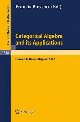 Categorical Algebra and its Applications: Proceedings of a Conference, Held in Louvain-la-Neuve, Belgium, July 26 - August 1, 1987 - Lecture Notes in Mathematics 1348 (Paperback)