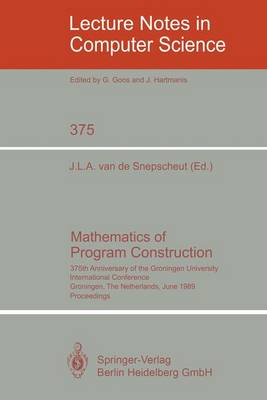 Mathematics of Program Construction: 375th Anniversary of the Groningen University. International Conference, Groningen, The Netherlands, June 26-30, 1989 Proceedings - Lecture Notes in Computer Science 375 (Paperback)