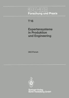 Expertensysteme in Produktion Und Engineering: Iao-Forum 25. April 1990 in Stuttgart - IPA-Iao - Forschung Und Praxis Tagungsberichte 16 (Paperback)