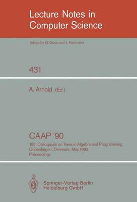 CAAP '90: 15th Colloquium on Trees in Algebra and Programming, Copenhagen, Denmark, May 15-18, 1990, Proceedings - Lecture Notes in Computer Science 431 (Paperback)