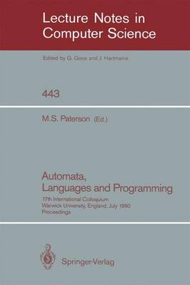 Automata, Languages and Programming: 17th International Colloquium, Warwick University, England, July 16-20, 1990, Proceedings - Lecture Notes in Computer Science 443 (Paperback)