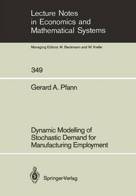 Dynamic Modelling of Stochastic Demand for Manufacturing Employment - Lecture Notes in Economics and Mathematical Systems 349 (Paperback)