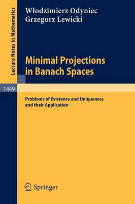 Minimal Projections in Banach Spaces: Problems of Existence and Uniqueness and their Application - Lecture Notes in Mathematics 1449 (Paperback)