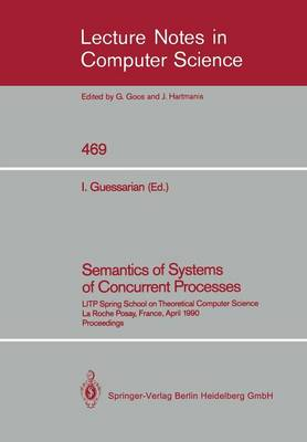 Semantics of Systems of Concurrent Processes: LITP Spring School on Theoretical Computer Science, La Roche Posay, France, April 23-27, 1990 Proceedings - Lecture Notes in Computer Science 469 (Paperback)