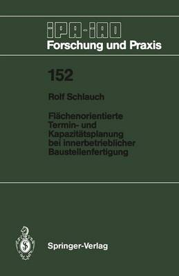Flachenorientierte Termin- und Kapazitatsplanung bei Innerbetrieblicher Baustellenfertigung - IPA-IAO - Forschung und Praxis 152 (Paperback)