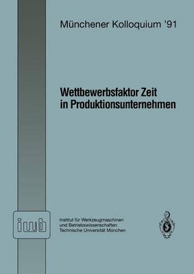 Wettbewerbsfaktor Zeit in Produktionsunternehmen: Referate Des Munchener Kolloquiums '91 Institut Fur Werkzeugmaschinen Und Betriebswissenschaften Technische Universitat Munchen 28. Februar / 1. Marz 1991 - Iwb Ma1/4nchener Kolloquium 1991 (Paperback)