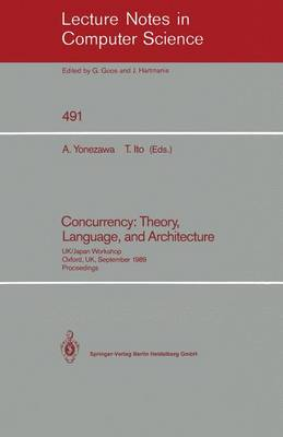 Concurrency: Theory, Language, and Architecture: UK/Japan Workshop, Oxford, UK, September 25-27, 1989, Proceedings - Lecture Notes in Computer Science 491 (Paperback)