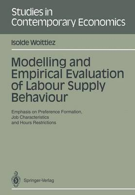 Modelling and Empirical Evaluation of Labour Supply Behaviour: Emphasis on Preference Formation, Job Characteristics and Hours Restrictions - Studies in Contemporary Economics (Paperback)