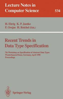 Recent Trends in Data Type Specification: 7th Workshop on Specification of Abstract Data Types, Wusterhausen/Dosse, Germany, April 17-20, 1990. Proceedings - Lecture Notes in Computer Science 534 (Paperback)