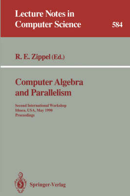 Computer Algebra and Parallelism: Second International Workshop, Ithaca, USA, May 9-11, 1990. Proceedings - Lecture Notes in Computer Science 584 (Paperback)