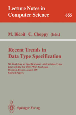 Recent Trends in Data Type Specification: 8th Workshop on Specification of Abstract Data Types joint with the 3rd COMPASS Workshop, Dourdan, France, August 26-30, 1991. Selected Papers - Lecture Notes in Computer Science 655 (Paperback)