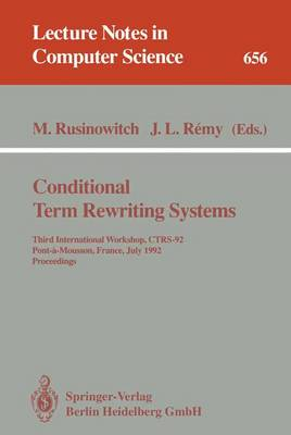 Conditional Term Rewriting Systems: Third International Workshop, CTRS-92, Pont-a-Mousson, France, July 8-10, 1992. Proceedings - Lecture Notes in Computer Science 656 (Paperback)